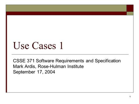 1 Use Cases 1 CSSE 371 Software Requirements and Specification Mark Ardis, Rose-Hulman Institute September 17, 2004.