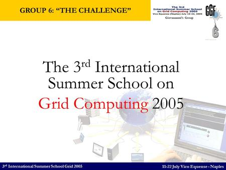 3 rd International Summer School Grid 2005 11-22 July Vico Equense - Naples Giovaaaanni's Group The 3 rd International Summer School on Grid Computing.