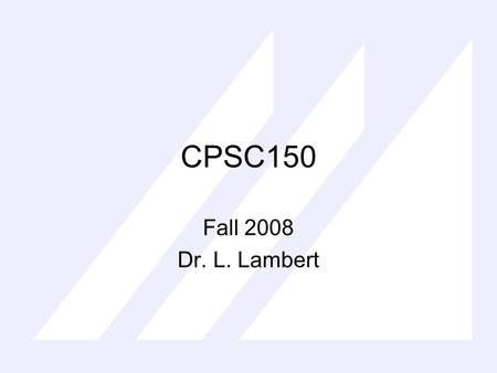 CPSC150 Fall 2008 Dr. L. Lambert. CPSC150 Overview Syllabus Use Textbook, ask questions, extra thorough, I will post sections covered All information.