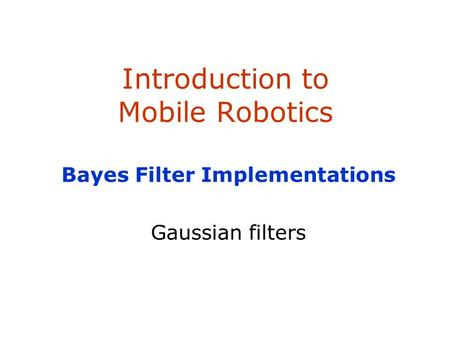 Introduction to Mobile Robotics Bayes Filter Implementations Gaussian filters.