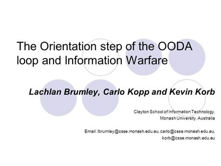The Orientation step of the OODA loop and Information Warfare Lachlan Brumley, Carlo Kopp and Kevin Korb Clayton School of Information Technology, Monash.