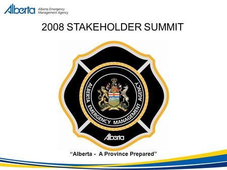 """Alberta - A Province Prepared"" 2008 STAKEHOLDER SUMMIT."