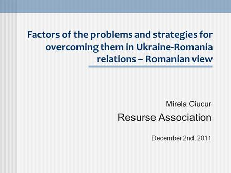 Factors of the problems and strategies for overcoming them in Ukraine-Romania relations – Romanian view Mirela Ciucur Resurse Association December 2nd,