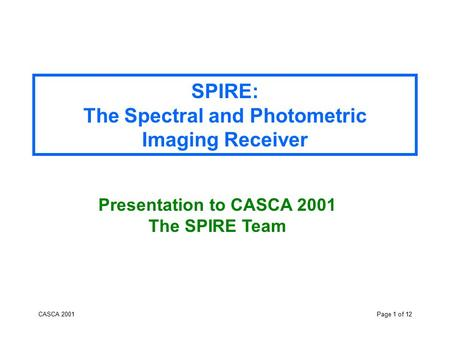 CASCA 2001Page 1 of 12 SPIRE: The Spectral and Photometric Imaging Receiver Presentation to CASCA 2001 The SPIRE Team.
