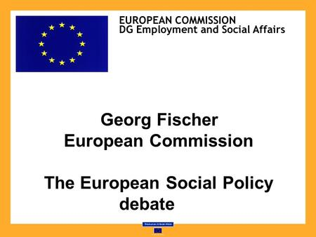 Georg Fischer European Commission The European Social Policy debate EUROPEAN COMMISSION DG Employment and Social Affairs.