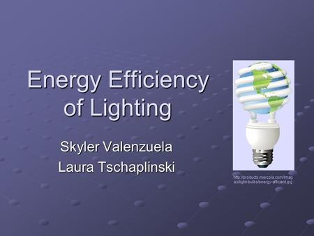 Energy Efficiency of Lighting Skyler Valenzuela Laura Tschaplinski  es/light-bulbs/energy-efficiant.jpg.