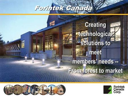 Forintek Canada Creating technological solutions to meet members' needs -- From forest to market.