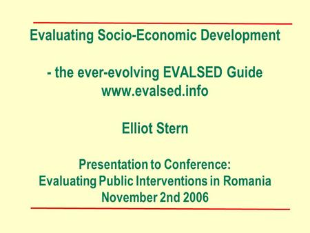 Evaluating Socio-Economic Development - the ever-evolving EVALSED Guide www.evalsed.info Elliot Stern Presentation to Conference: Evaluating Public Interventions.