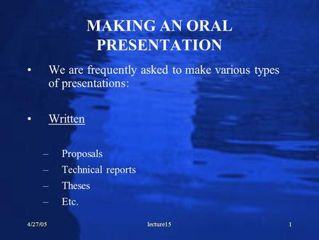 4/27/05lecture151 MAKING AN ORAL PRESENTATION We are frequently asked to make various types of presentations: Written –Proposals –Technical reports –Theses.