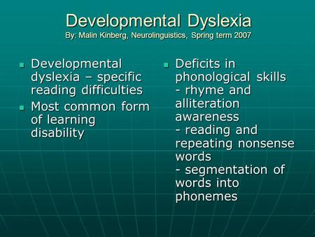 Developmental Dyslexia By: Malin Kinberg, Neurolinguistics, Spring term 2007 Developmental dyslexia – specific reading difficulties Developmental dyslexia.