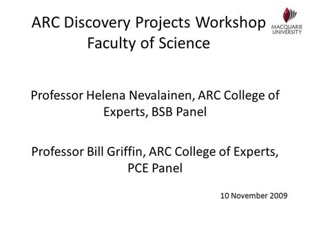 ARC Discovery Projects Workshop Faculty of Science Professor Helena Nevalainen, ARC College of Experts, BSB Panel Professor Bill Griffin, ARC College of.