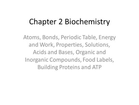 Chapter 2 Biochemistry Atoms, Bonds, Periodic Table, Energy and Work, Properties, Solutions, Acids and Bases, Organic and Inorganic Compounds, Food Labels,