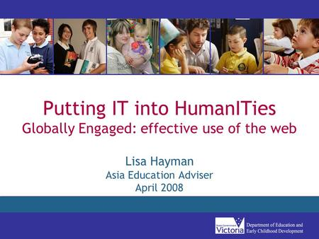 Putting IT into HumanITies Globally Engaged: effective use of the web Lisa Hayman Asia Education Adviser April 2008.