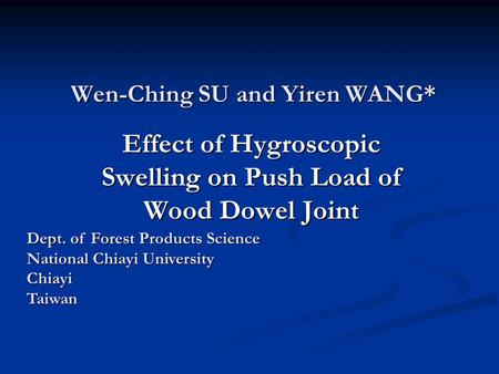 Wen-Ching SU and Yiren WANG* Effect of Hygroscopic Swelling on Push Load of Wood Dowel Joint Dept. of Forest Products Science National Chiayi University.