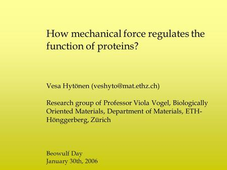 How mechanical force regulates the function of proteins? Vesa Hytönen Research group of Professor Viola Vogel, Biologically Oriented.