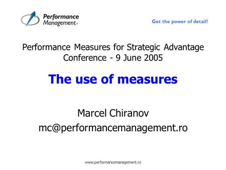 Get the power of detail! www.performancemanagement.ro Performance Measures for Strategic Advantage Conference - 9 June 2005 The use of measures Marcel.