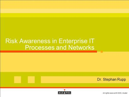 All rights reserved © 2005, Alcatel Risk Awareness in Enterprise IT Processes and Networks  Dr. Stephan Rupp.
