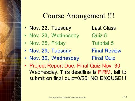 Copyright © 2006 Pearson Education Canada Inc. 13-1 Course Arrangement !!! Nov. 22,Tuesday Last Class Nov. 23,WednesdayQuiz 5 Nov. 25, FridayTutorial 5.