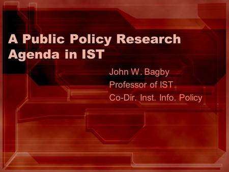 A Public Policy Research Agenda in IST John W. Bagby Professor of IST Co-Dir. Inst. Info. Policy.
