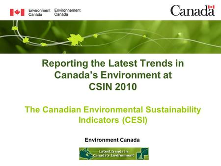 Reporting the Latest Trends in Canada's Environment at CSIN 2010 The Canadian Environmental Sustainability Indicators (CESI) Environment Canada.