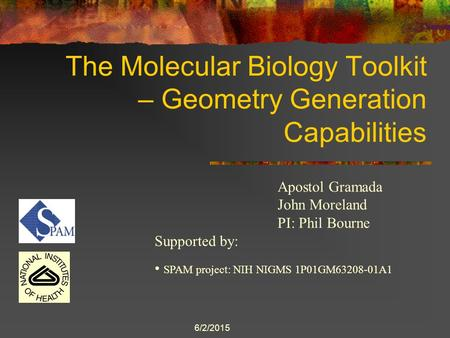 6/2/2015 The Molecular Biology Toolkit – Geometry Generation Capabilities Apostol Gramada John Moreland PI: Phil Bourne Supported by: SPAM project: NIH.