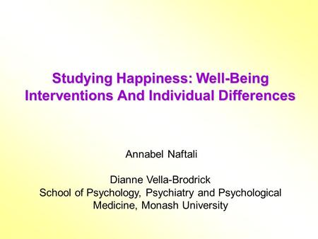Studying Happiness: Well-Being Interventions And Individual Differences Annabel Naftali Dianne Vella-Brodrick School of Psychology, Psychiatry and Psychological.