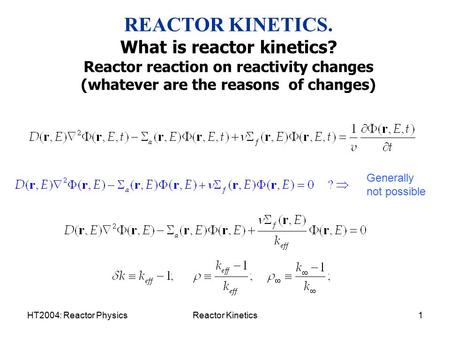 HT2004: Reactor PhysicsReactor Kinetics1 REACTOR KINETICS. What is reactor kinetics? Reactor reaction on reactivity changes (whatever are the reasons of.