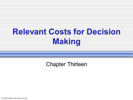 © 2006 McGraw-Hill Ryerson Ltd. Relevant Costs for Decision Making Chapter Thirteen.