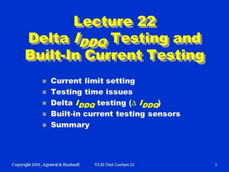 Copyright 2001, Agrawal & BushnellVLSI Test: Lecture 221 Lecture 22 Delta I DDQ Testing and Built-In Current Testing n Current limit setting n Testing.
