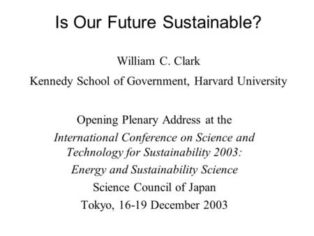 Is Our Future Sustainable? William C. Clark Kennedy School of Government, Harvard University Opening Plenary Address at the International Conference on.