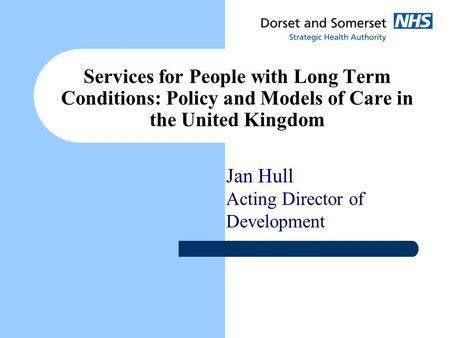 Services for People with Long Term Conditions: Policy and Models of Care in the United Kingdom Jan Hull Acting Director of Development.