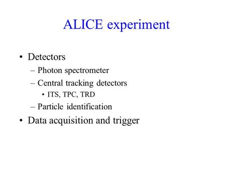 ALICE experiment Detectors –Photon spectrometer –Central tracking detectors ITS, TPC, TRD –Particle identification Data acquisition and trigger.