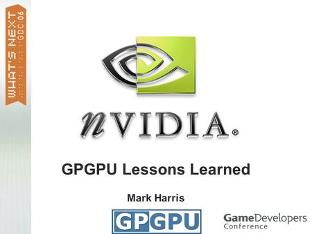 GPGPU Lessons Learned Mark Harris. General-Purpose Computation on GPUs Highly parallel applications Physically-based simulation image processing scientific.
