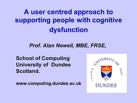 A user centred approach to supporting people with cognitive dysfunction Prof. Alan Newell, MBE, FRSE, School of Computing University of Dundee Scotland.
