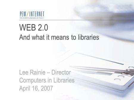 WEB 2.0 And what it means to libraries Lee Rainie – Director Computers in Libraries April 16, 2007.