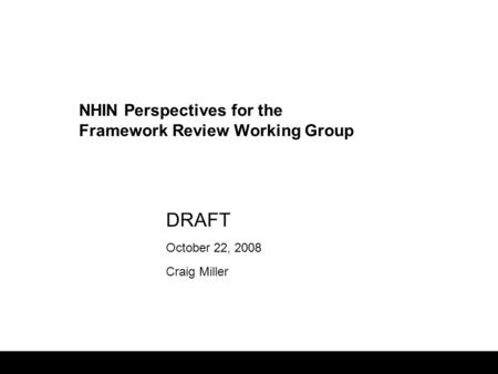 1 DRAFT October 22, 2008 Craig Miller NHIN Perspectives for the Framework Review Working Group.