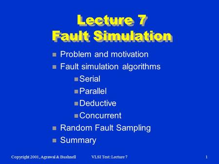Copyright 2001, Agrawal & BushnellVLSI Test: Lecture 71 Lecture 7 Fault Simulation n Problem and motivation n Fault simulation algorithms n Serial n Parallel.
