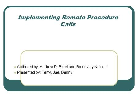 Implementing Remote Procedure Calls Authored by: Andrew D. Birrel and Bruce Jay Nelson Presented by: Terry, Jae, Denny.