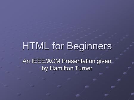 HTML for Beginners An IEEE/ACM Presentation given by Hamilton Turner.