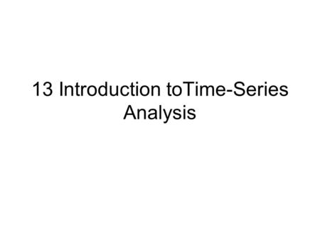 13 Introduction toTime-Series Analysis. What is in this Chapter? This chapter discusses –the basic time-series models: autoregressive (AR) and moving.