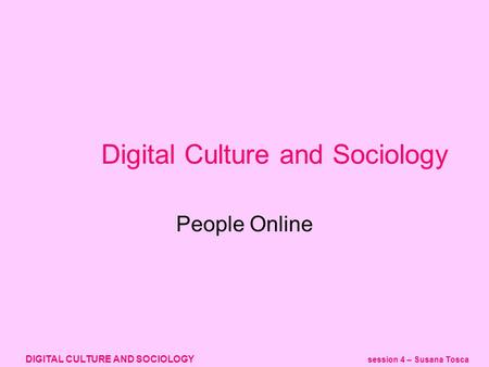 DIGITAL CULTURE AND SOCIOLOGY session 4 – Susana Tosca Digital Culture and Sociology People Online.