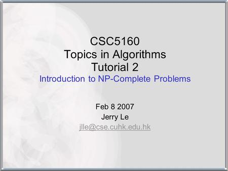 CSC5160 Topics in Algorithms Tutorial 2 Introduction to NP-Complete Problems Feb 8 2007 Jerry Le