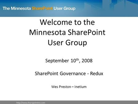Welcome to the Minnesota SharePoint User Group September 10 th, 2008 SharePoint Governance - Redux Wes Preston – Inetium.
