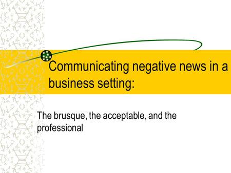 Communicating negative news in a business setting: The brusque, the acceptable, and the professional.