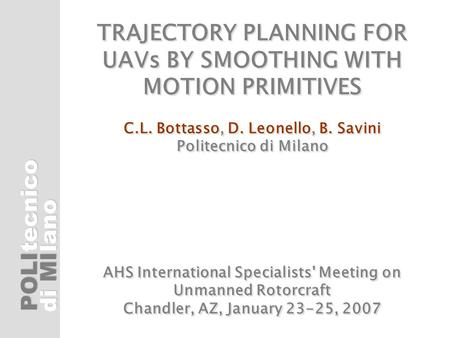 POLI di MI tecnicolano TRAJECTORY PLANNING FOR UAVs BY SMOOTHING WITH MOTION PRIMITIVES C.L. Bottasso, D. Leonello, B. Savini Politecnico di Milano AHS.