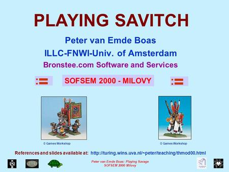 Peter van Emde Boas: Playing Savage SOFSEM 2000 Milovy PLAYING SAVITCH Peter van Emde Boas ILLC-FNWI-Univ. of Amsterdam Bronstee.com Software and Services.