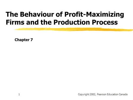 Copyright 2002, Pearson Education Canada1 The Behaviour of Profit-Maximizing Firms and the Production Process Chapter 7.