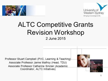 1 ALTC Competitive Grants Revision Workshop 2 June 2015 Professor Stuart Campbell (PVC, Learning & Teaching) Associate Professor Janne Malfroy (Head, TDU)
