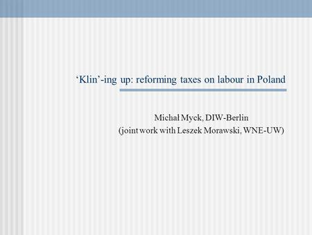 'Klin'-ing up: reforming taxes on labour in Poland Michał Myck, DIW-Berlin (joint work with Leszek Morawski, WNE-UW)