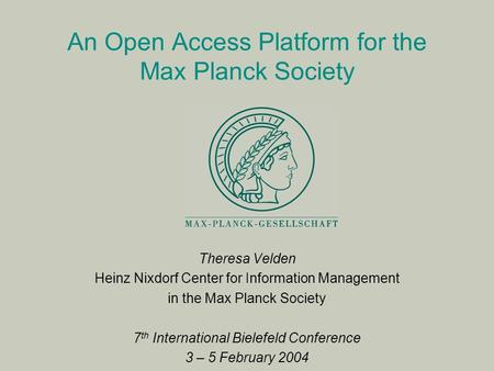 An Open Access Platform for the Max Planck Society Theresa Velden Heinz Nixdorf Center for Information Management in the Max Planck Society 7 th International.
